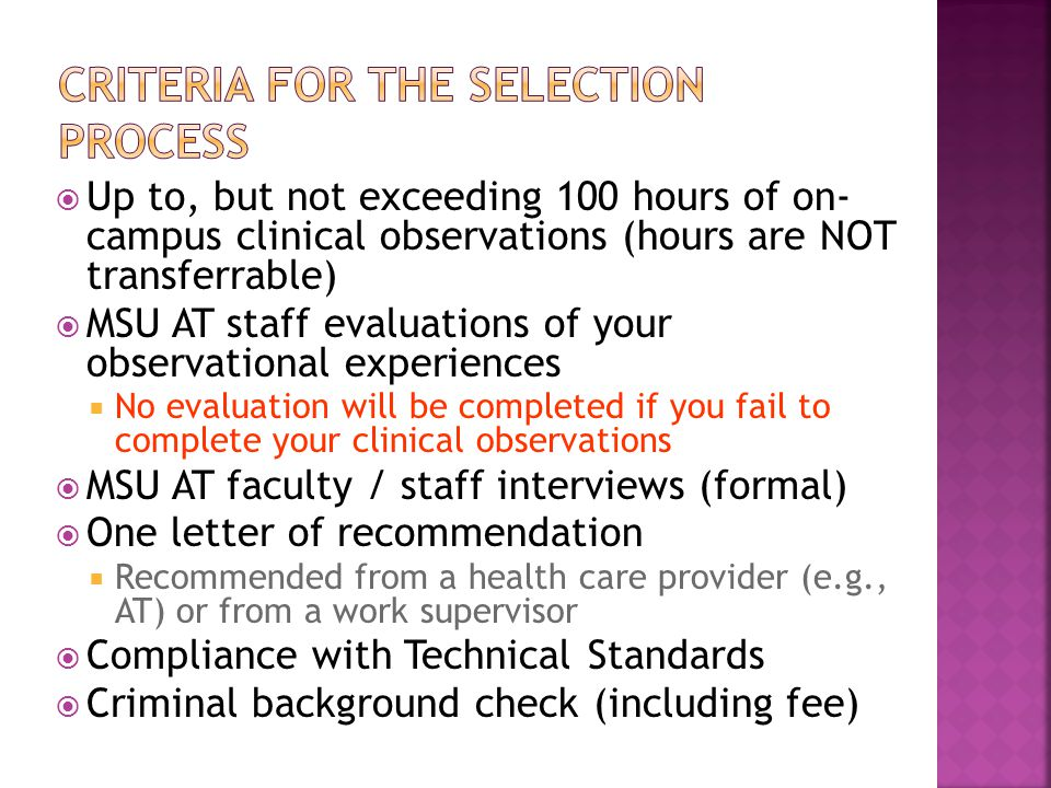  Up to, but not exceeding 100 hours of on- campus clinical observations (hours are NOT transferrable)  MSU AT staff evaluations of your observational experiences  No evaluation will be completed if you fail to complete your clinical observations  MSU AT faculty / staff interviews (formal)  One letter of recommendation  Recommended from a health care provider (e.g., AT) or from a work supervisor  Compliance with Technical Standards  Criminal background check (including fee)