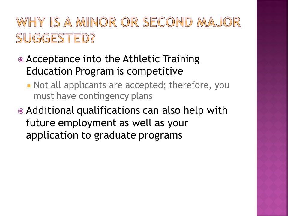  Acceptance into the Athletic Training Education Program is competitive  Not all applicants are accepted; therefore, you must have contingency plans  Additional qualifications can also help with future employment as well as your application to graduate programs