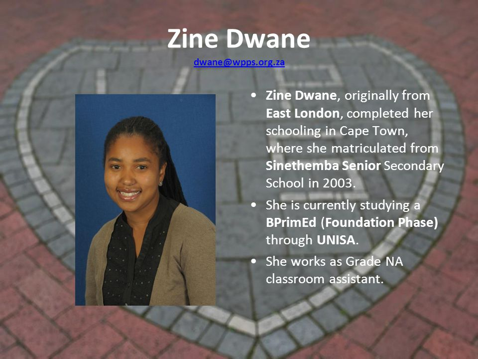Zine Dwane dwane@wpps.org.za dwane@wpps.org.za Zine Dwane, originally from East London, completed her schooling in Cape Town, where she matriculated from Sinethemba Senior Secondary School in 2003.