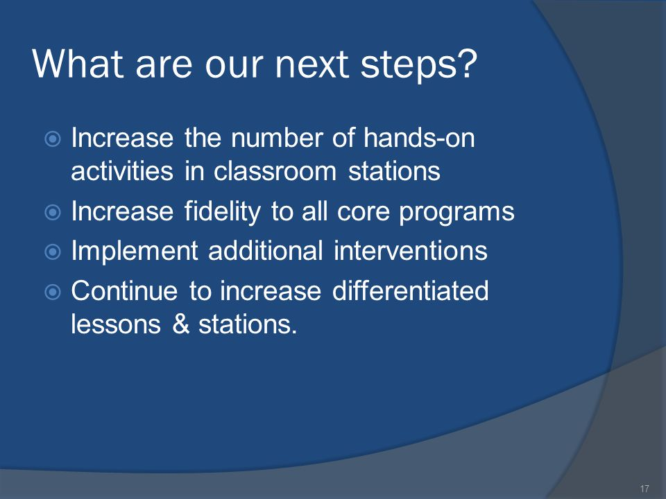 What are our next steps?  Increase the number of hands-on activities in classroom stations  Increase fidelity to all core programs  Implement addit