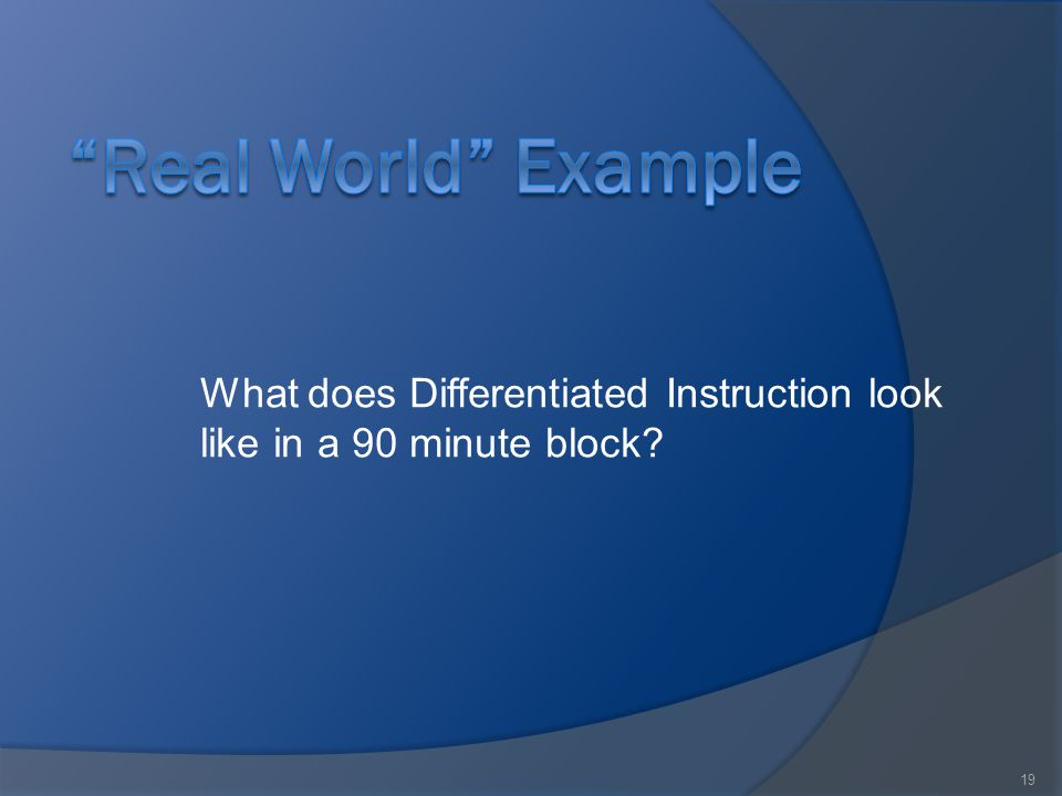 19 What does Differentiated Instruction look like in a 90 minute block?