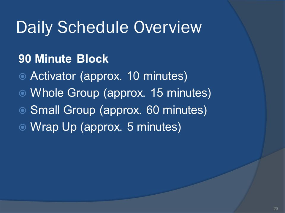 20 Daily Schedule Overview 90 Minute Block  Activator (approx. 10 minutes)  Whole Group (approx. 15 minutes)  Small Group (approx. 60 minutes)  Wr