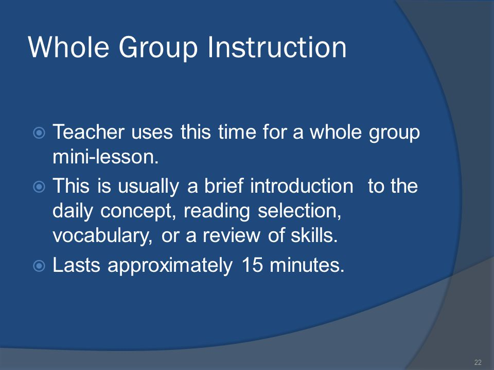 22 Whole Group Instruction  Teacher uses this time for a whole group mini-lesson.  This is usually a brief introduction to the daily concept, readin