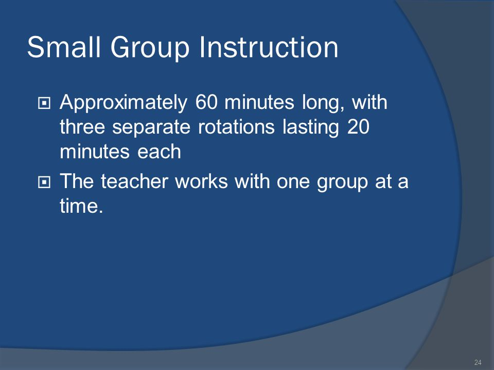 24 Small Group Instruction  Approximately 60 minutes long, with three separate rotations lasting 20 minutes each  The teacher works with one group a
