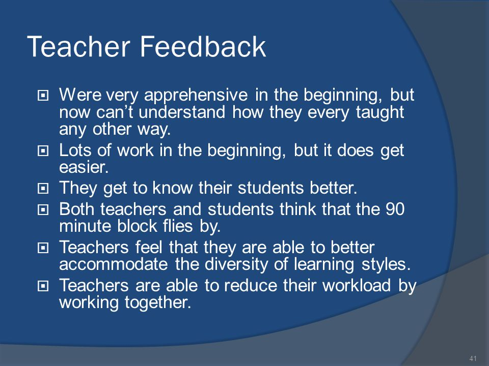 41 Teacher Feedback  Were very apprehensive in the beginning, but now can't understand how they every taught any other way.  Lots of work in the beg