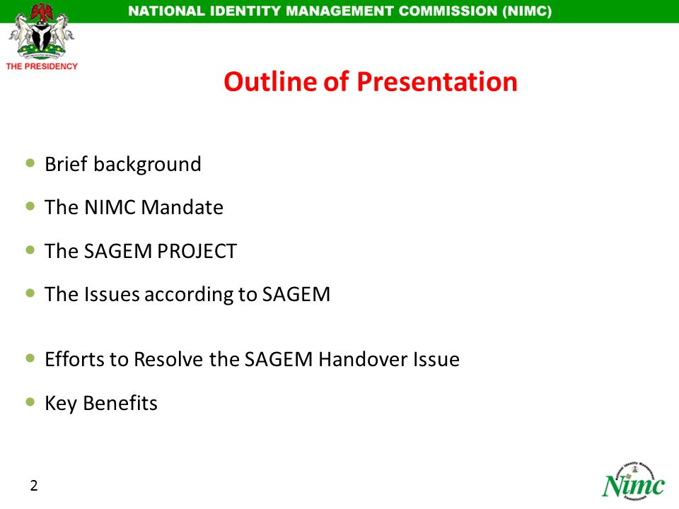 Outline of Presentation Brief background The NIMC Mandate The SAGEM PROJECT The Issues according to SAGEM Efforts to Resolve the SAGEM Handover Issue Key Benefits 2