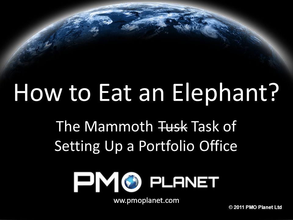 ww.pmoplanet.com © 2011 PMO Planet Ltd How to Eat an Elephant? The Mammoth Tusk Task of Setting Up a Portfolio Office ww.pmoplanet.com