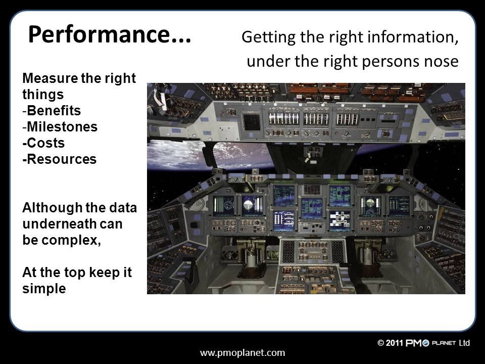 ww.pmoplanet.com © 2011Ltd Performance... Getting the right information, under the right persons nose Measure the right things -Benefits -Milestones -