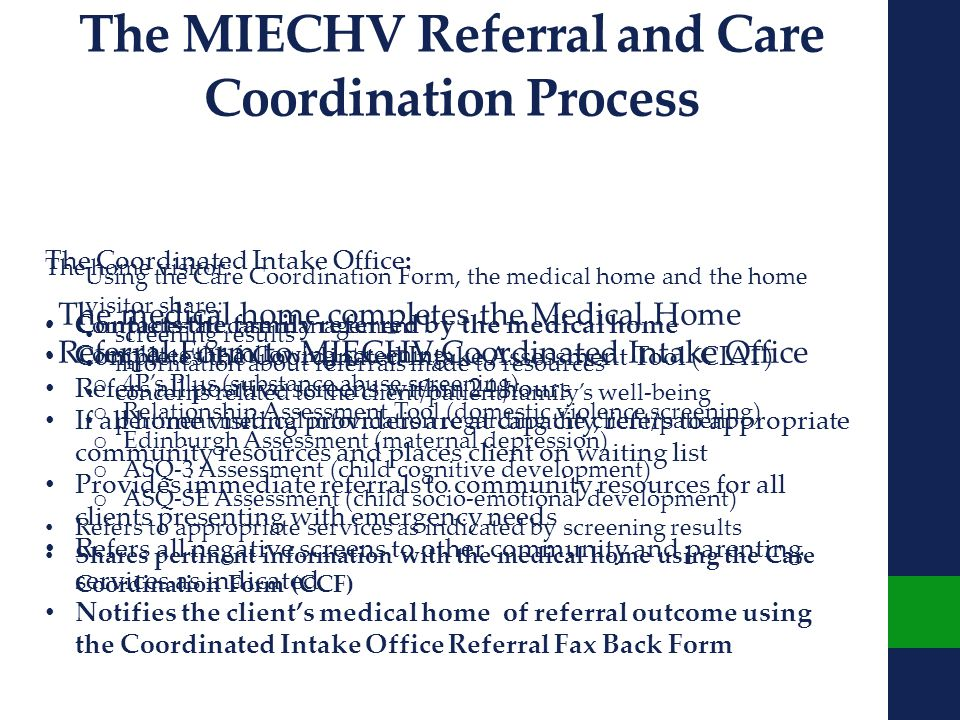 The MIECHV Referral and Care Coordination Process The Coordinated Intake Office: Contacts the family referred by the medical home Completes the Coordinated Intake Assessment Tool (CIAT) Refers all positive screens within 24 hours If all home visiting providers are at capacity, refers to appropriate community resources and places client on waiting list Provides immediate referrals to community resources for all clients presenting with emergency needs Refers all negative screens to other community and parenting services as indicated Notifies the client's medical home of referral outcome using the Coordinated Intake Office Referral Fax Back Form The home visitor: Completes all case management Completes the following screening: o 4P's Plus (substance abuse screening) o Relationship Assessment Tool (domestic violence screening) o Edinburgh Assessment (maternal depression) o ASQ-3 Assessment (child cognitive development) o ASQ-SE Assessment (child socio-emotional development) Refers to appropriate services as indicated by screening results Shares pertinent information with the medical home using the Care Coordination Form (CCF) Using the Care Coordination Form, the medical home and the home visitor share: screening results information about referrals made to resources concerns related to the client/patient/family's well-being pertinent medical information regarding the client/patient The medical home completes the Medical Home Referral Form to MIECHV Coordinated Intake Office
