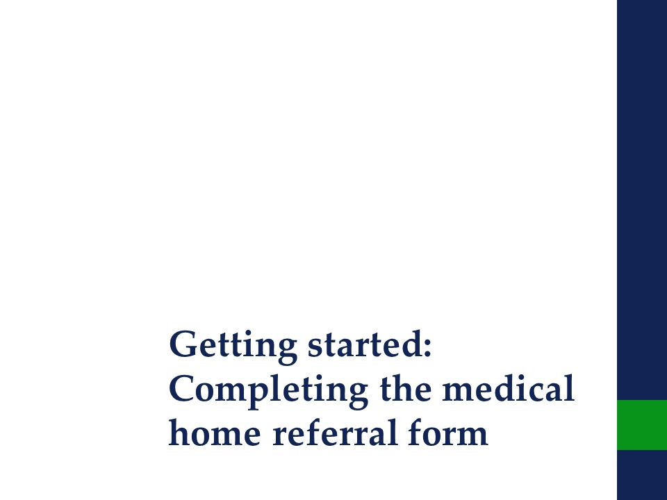 Getting started: Completing the medical home referral form