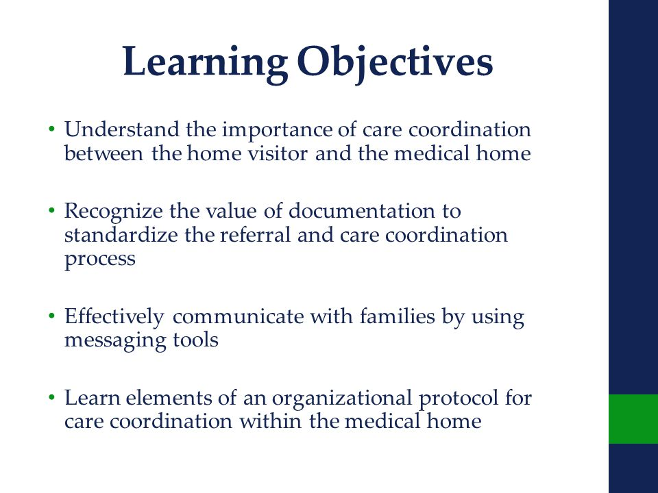 Learning Objectives Understand the importance of care coordination between the home visitor and the medical home Recognize the value of documentation to standardize the referral and care coordination process Effectively communicate with families by using messaging tools Learn elements of an organizational protocol for care coordination within the medical home