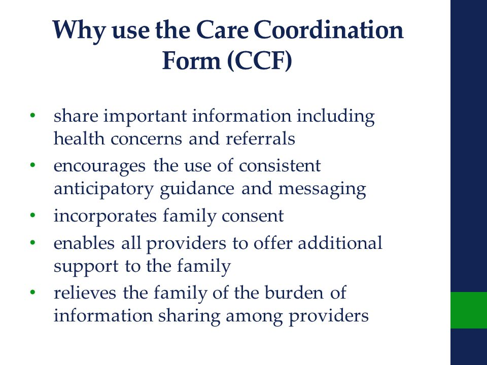 Why use the Care Coordination Form (CCF) share important information including health concerns and referrals encourages the use of consistent anticipatory guidance and messaging incorporates family consent enables all providers to offer additional support to the family relieves the family of the burden of information sharing among providers