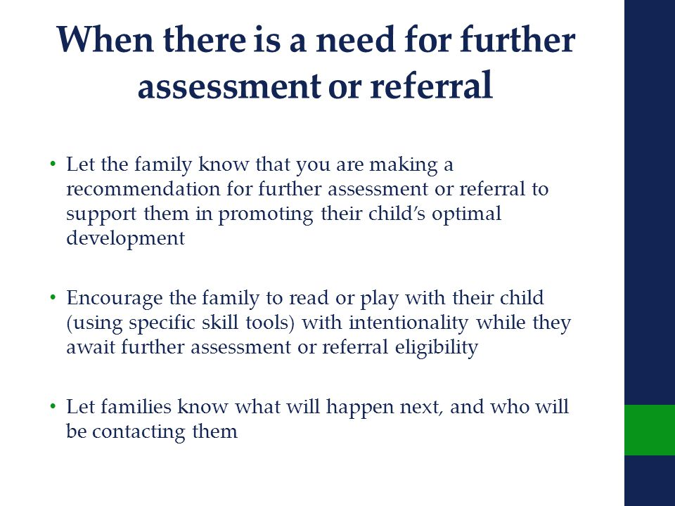 When there is a need for further assessment or referr al Let the family know that you are making a recommendation for further assessment or referral to support them in promoting their child's optimal development Encourage the family to read or play with their child (using specific skill tools) with intentionality while they await further assessment or referral eligibility Let families know what will happen next, and who will be contacting them