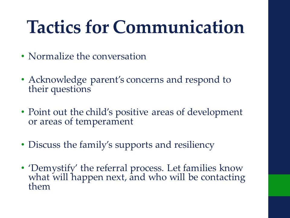 Tactics for Communication Normalize the conversation Acknowledge parent's concerns and respond to their questions Point out the child's positive areas of development or areas of temperament Discuss the family's supports and resiliency 'Demystify' the referral process.