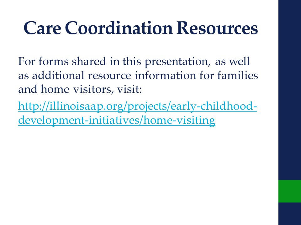 Care Coordination Resources For forms shared in this presentation, as well as additional resource information for families and home visitors, visit: http://illinoisaap.org/projects/early-childhood- development-initiatives/home-visiting
