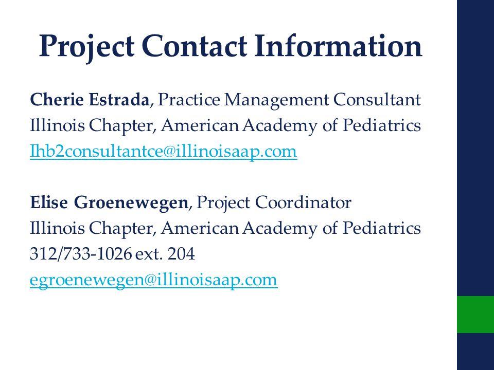 Project Contact Information Cherie Estrada, Practice Management Consultant Illinois Chapter, American Academy of Pediatrics Ihb2consultantce@illinoisaap.com Elise Groenewegen, Project Coordinator Illinois Chapter, American Academy of Pediatrics 312/733-1026 ext.