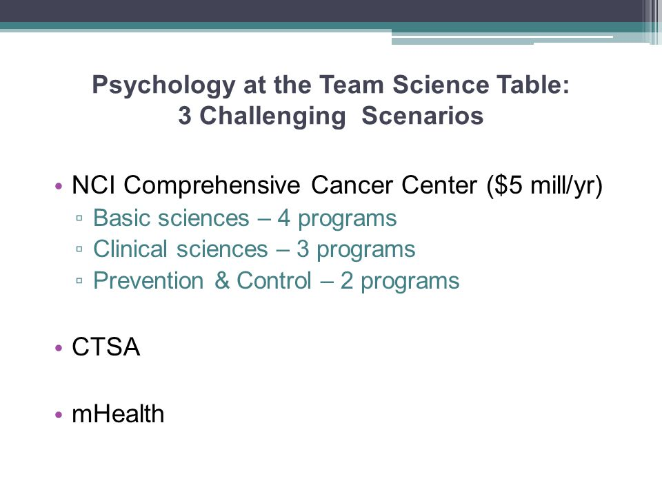 Psychology at the Team Science Table: 3 Challenging Scenarios NCI Comprehensive Cancer Center ($5 mill/yr) ▫ Basic sciences – 4 programs ▫ Clinical sc