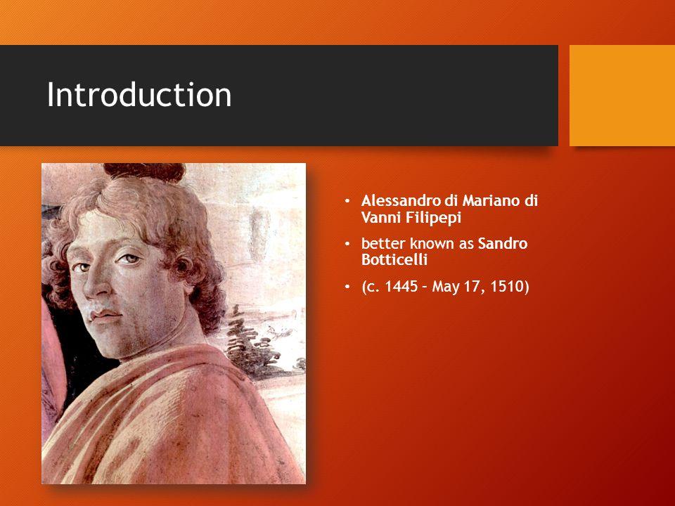 Introduction Alessandro di Mariano di Vanni Filipepi better known as Sandro Botticelli (c. 1445 – May 17, 1510)