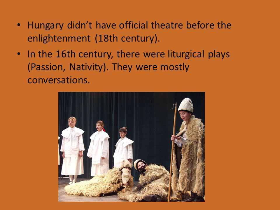 Hungary didn't have official theatre before the enlightenment (18th century).