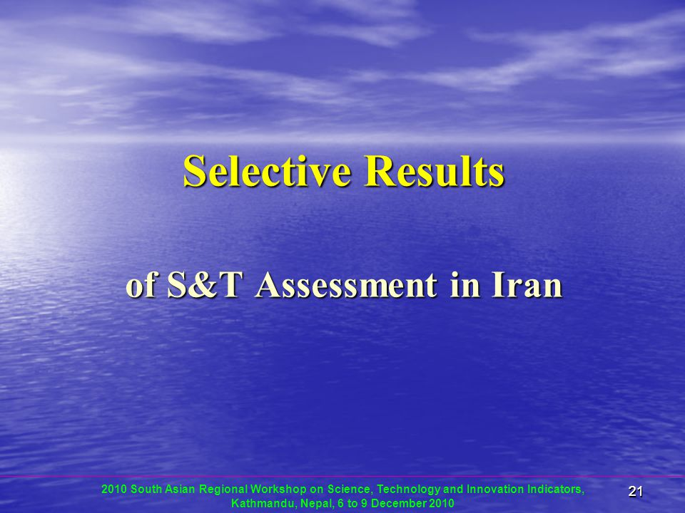 2121 Selective Results of S&T Assessment in Iran 2010 South Asian Regional Workshop on Science, Technology and Innovation Indicators, Kathmandu, Nepal, 6 to 9 December 2010