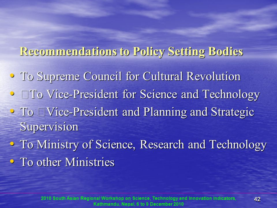 4242 Recommendations to Policy Setting Bodies To Supreme Council for Cultural Revolution To Supreme Council for Cultural Revolution To Vice-President for Science and Technology To Vice-President for Science and Technology To Vice-President and Planning and Strategic Supervision To Vice-President and Planning and Strategic Supervision To Ministry of Science, Research and Technology To Ministry of Science, Research and Technology To other Ministries To other Ministries 2010 South Asian Regional Workshop on Science, Technology and Innovation Indicators, Kathmandu, Nepal, 6 to 9 December 2010
