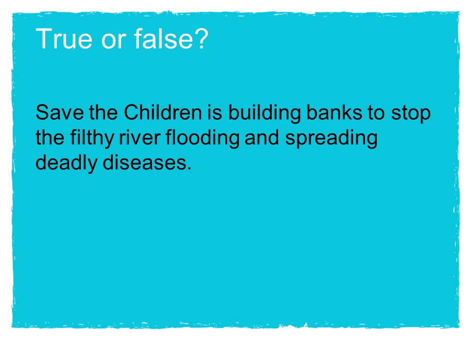 True or false? Save the Children is building banks to stop the filthy river flooding and spreading deadly diseases.