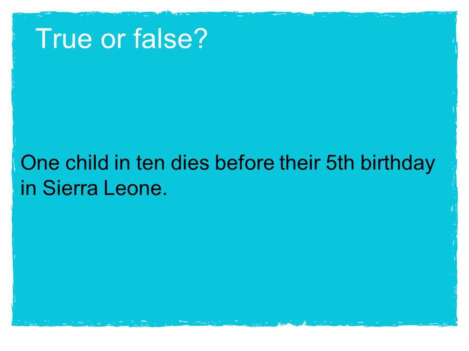 True or false? One child in ten dies before their 5th birthday in Sierra Leone.