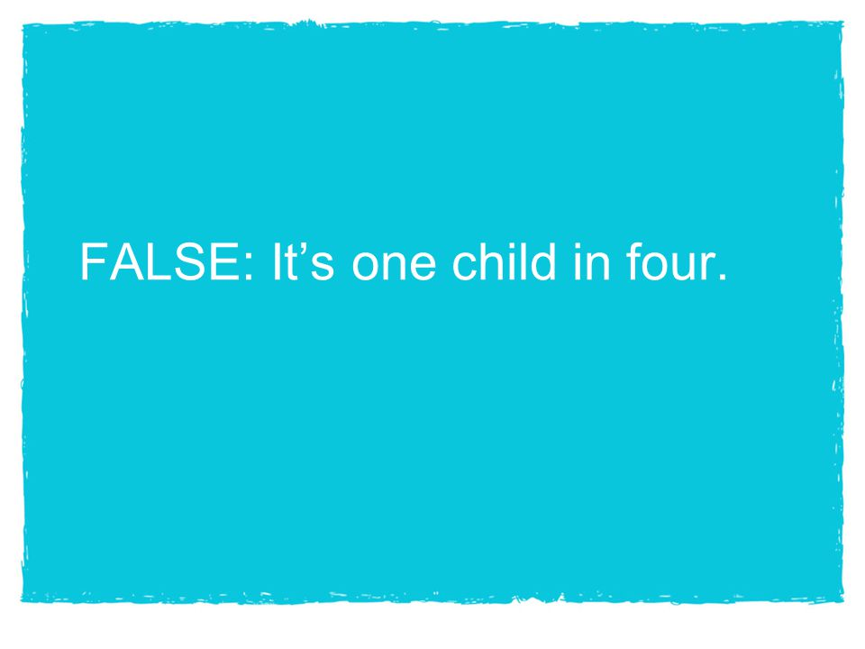 FALSE: It's one child in four.