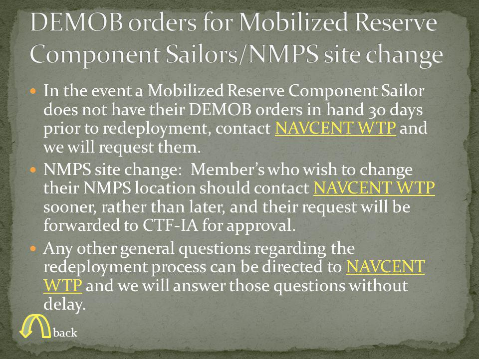 In the event a Mobilized Reserve Component Sailor does not have their DEMOB orders in hand 30 days prior to redeployment, contact NAVCENT WTP and we will request them.NAVCENT WTP NMPS site change: Member's who wish to change their NMPS location should contact NAVCENT WTP sooner, rather than later, and their request will be forwarded to CTF-IA for approval.NAVCENT WTP Any other general questions regarding the redeployment process can be directed to NAVCENT WTP and we will answer those questions without delay.NAVCENT WTP back