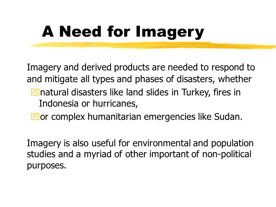 A Need for Imagery Imagery and derived products are needed to respond to and mitigate all types and phases of disasters, whether ynatural disasters like land slides in Turkey, fires in Indonesia or hurricanes, yor complex humanitarian emergencies like Sudan.