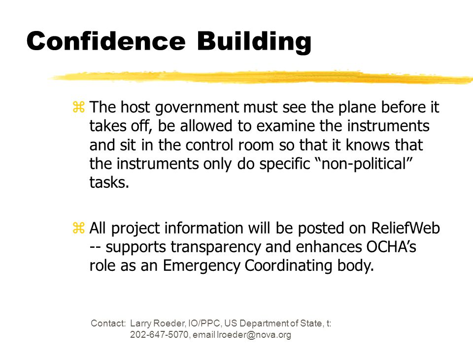 Contact: Larry Roeder, IO/PPC, US Department of State, t: 202-647-5070, email lroeder@nova.org Confidence Building zThe host government must see the plane before it takes off, be allowed to examine the instruments and sit in the control room so that it knows that the instruments only do specific non-political tasks.