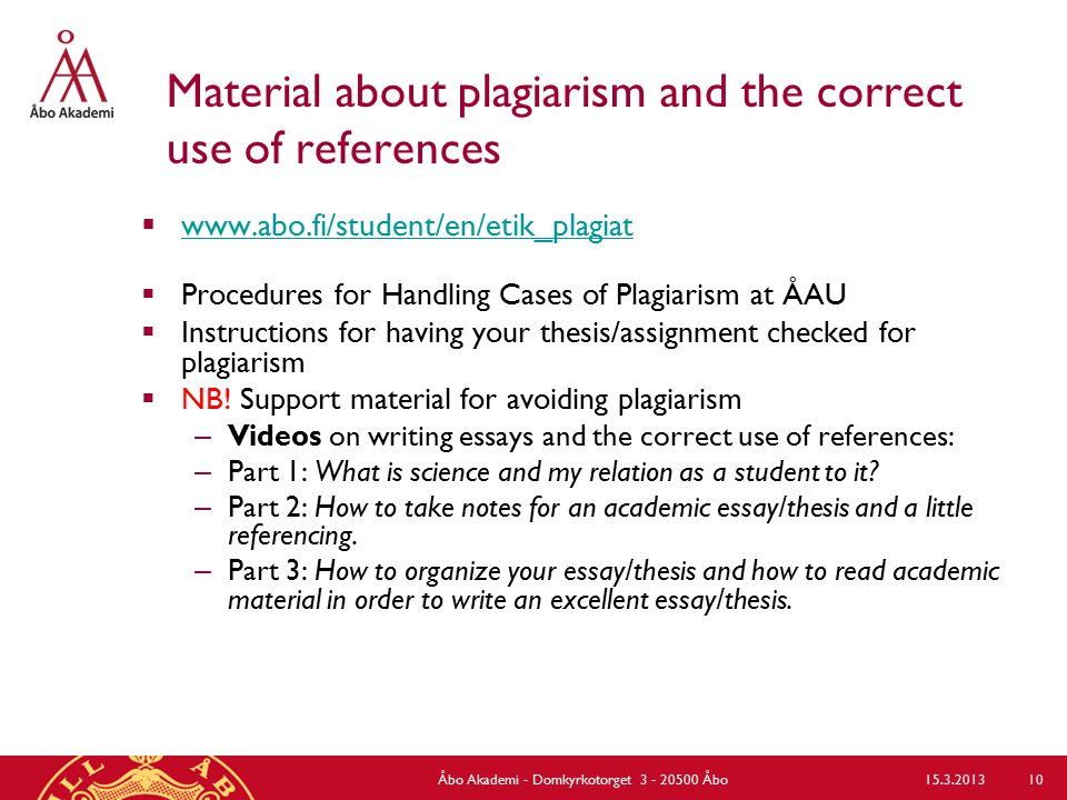 Material about plagiarism and the correct use of references  www.abo.fi/student/en/etik_plagiat www.abo.fi/student/en/etik_plagiat  Procedures for Handling Cases of Plagiarism at ÅAU  Instructions for having your thesis/assignment checked for plagiarism  NB.