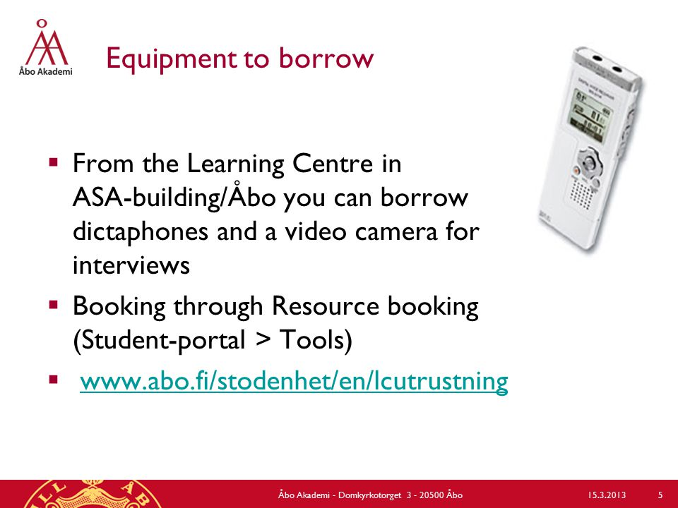 Equipment to borrow  From the Learning Centre in ASA-building/Åbo you can borrow dictaphones and a video camera for interviews  Booking through Resource booking (Student-portal > Tools)  www.abo.fi/stodenhet/en/lcutrustningwww.abo.fi/stodenhet/en/lcutrustning Åbo Akademi - Domkyrkotorget 3 - 20500 Åbo 5 15.3.2013