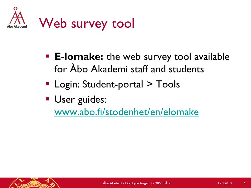 Web survey tool  E-lomake: the web survey tool available for Åbo Akademi staff and students  Login: Student-portal > Tools  User guides: www.abo.fi/stodenhet/en/elomake www.abo.fi/stodenhet/en/elomake 15.3.2013Åbo Akademi - Domkyrkotorget 3 - 20500 Åbo 6