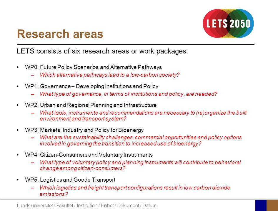 Lunds universitet / Fakultet / Institution / Enhet / Dokument / Datum Research areas LETS consists of six research areas or work packages: WP0: Future Policy Scenarios and Alternative Pathways –Which alternative pathways lead to a low-carbon society.