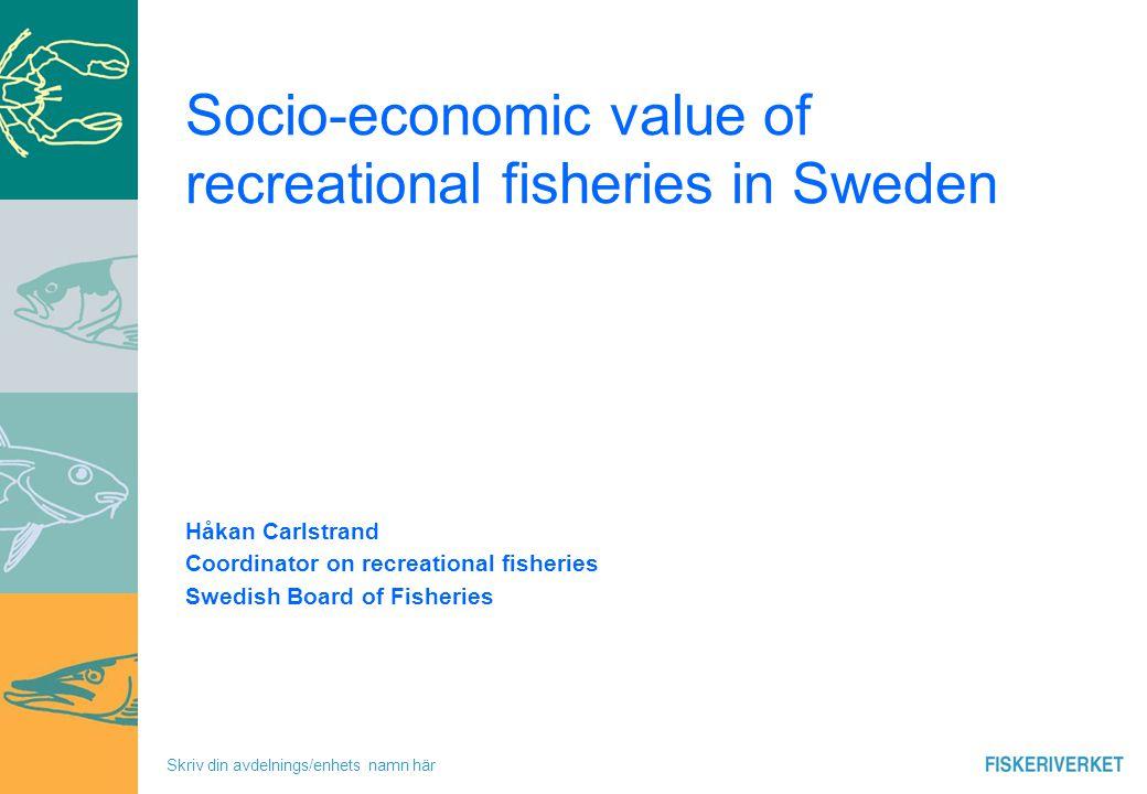 Skriv din avdelnings/enhets namn här Socio-economic value of recreational fisheries in Sweden Håkan Carlstrand Coordinator on recreational fisheries Swedish Board of Fisheries