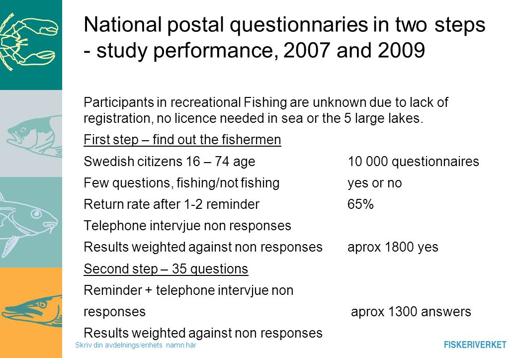Skriv din avdelnings/enhets namn här Possible biases Non respondents Low proportion or non participants in recreational Fishing, low trust in authorities, taxes Questions on last years fishing - indirect observation How the individuals remember their fishing (you now how fishermen s are) Accuracy Validation To many questions Low return rate or difficulties understand and giving relevant answers on questions Willingness to participate – need of validation No answer is not the same as not fishing or fishing Lies, joking with authorities, reporting of extreme high catches