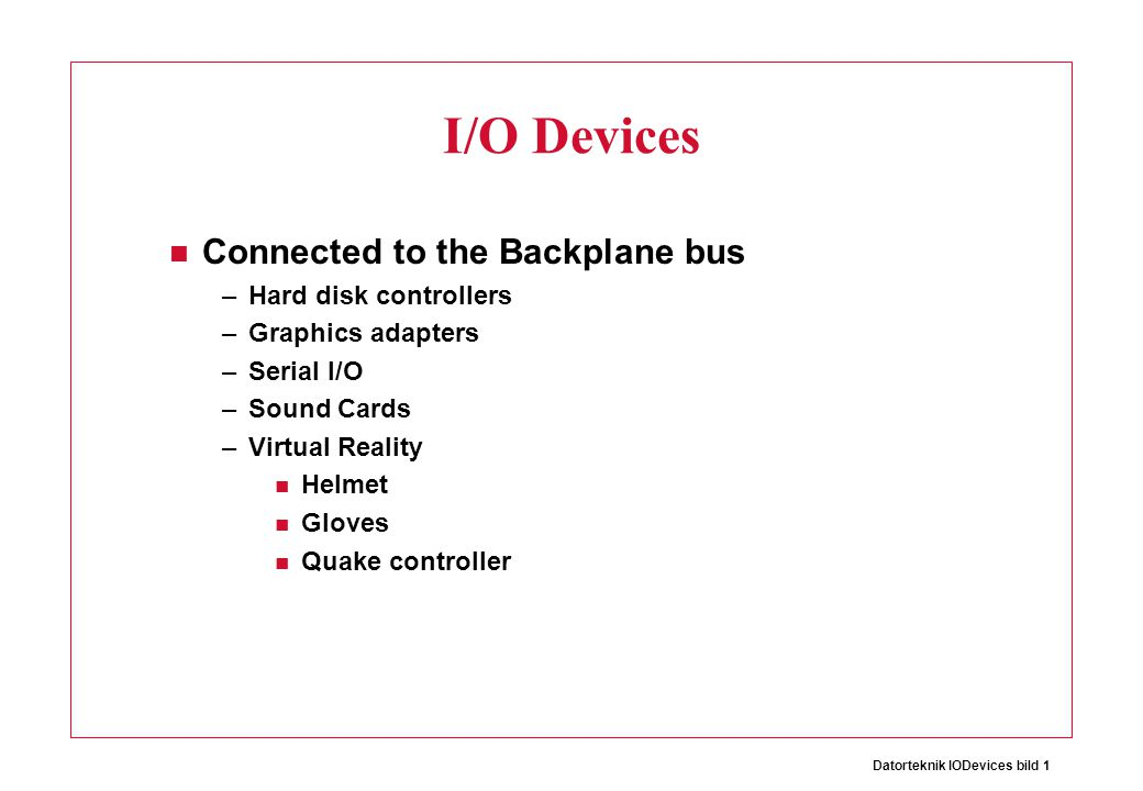 Datorteknik IODevices bild 1 I/O Devices Connected to the Backplane bus –Hard disk controllers –Graphics adapters –Serial I/O –Sound Cards –Virtual Re