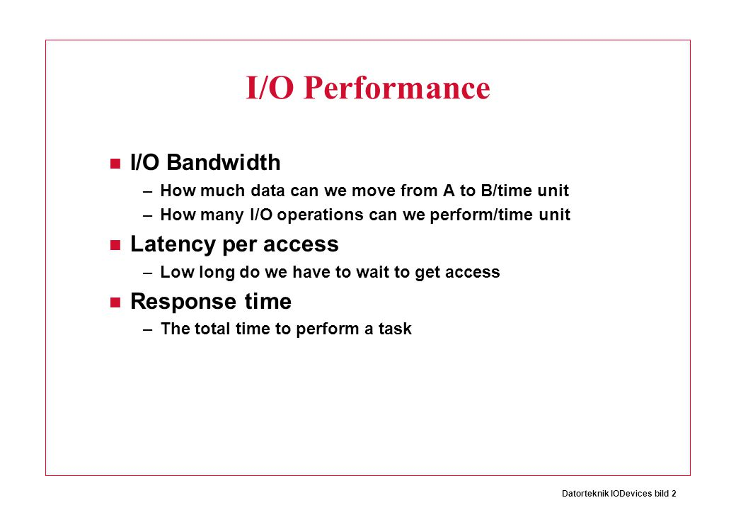 Datorteknik IODevices bild 2 I/O Performance I/O Bandwidth –How much data can we move from A to B/time unit –How many I/O operations can we perform/ti