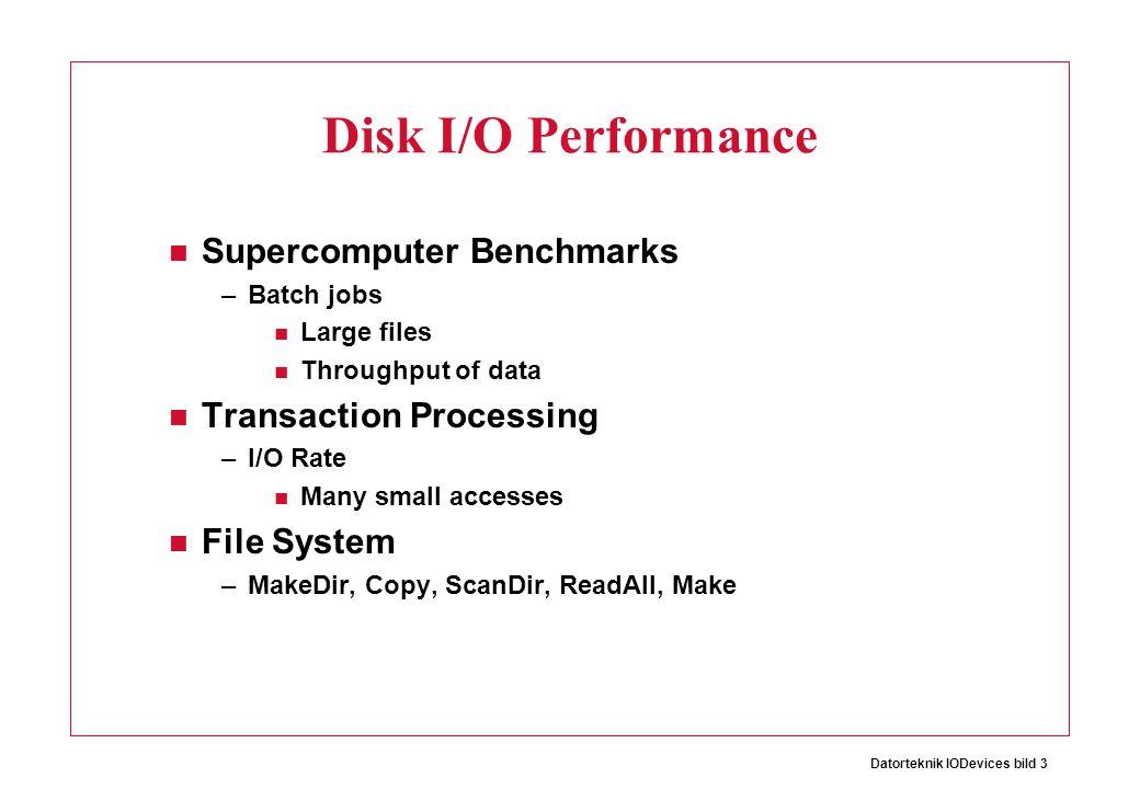 Datorteknik IODevices bild 3 Disk I/O Performance Supercomputer Benchmarks –Batch jobs Large files Throughput of data Transaction Processing –I/O Rate