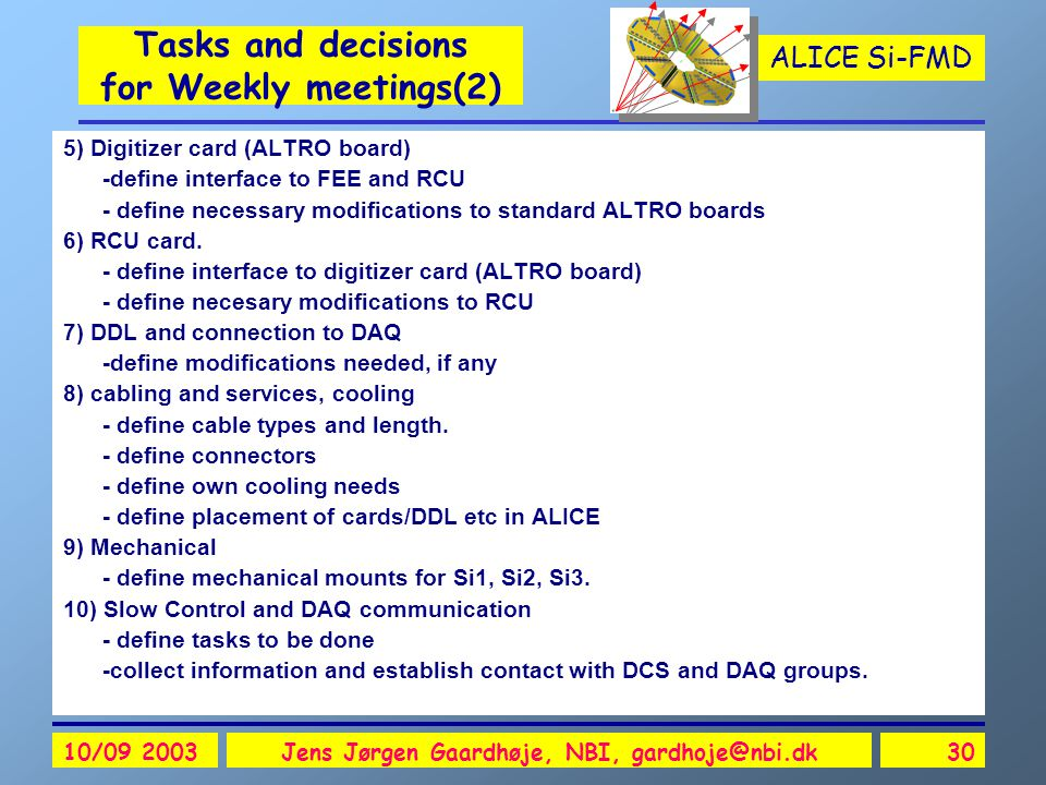 ALICE Si-FMD 10/09 2003Jens Jørgen Gaardhøje, NBI, gardhoje@nbi.dk30 Tasks and decisions for Weekly meetings(2) 5) Digitizer card (ALTRO board) -define interface to FEE and RCU - define necessary modifications to standard ALTRO boards 6) RCU card.