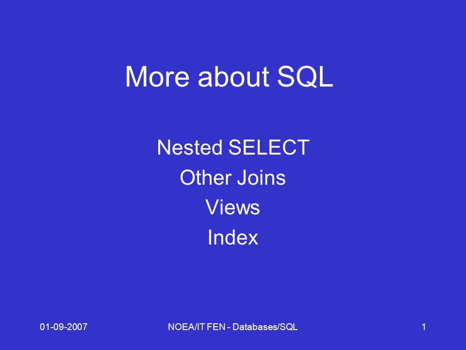 01-09-2007NOEA/IT FEN - Databases/SQL1 More about SQL Nested SELECT Other Joins Views Index