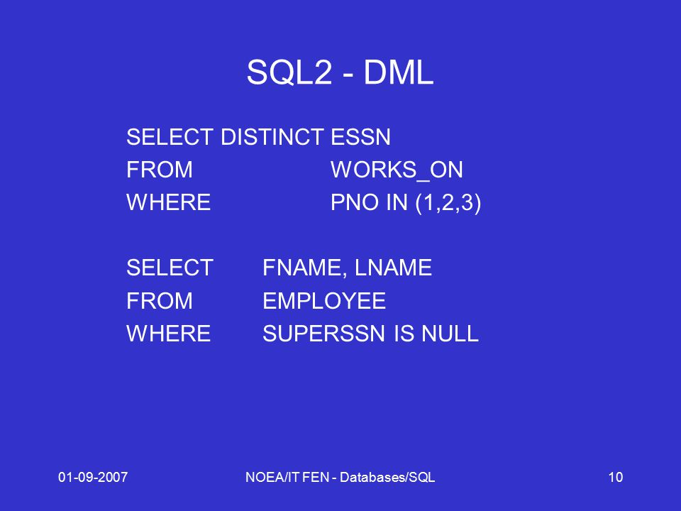 01-09-2007NOEA/IT FEN - Databases/SQL10 SQL2 - DML SELECT DISTINCTESSN FROMWORKS_ON WHEREPNO IN (1,2,3) SELECTFNAME, LNAME FROMEMPLOYEE WHERESUPERSSN IS NULL