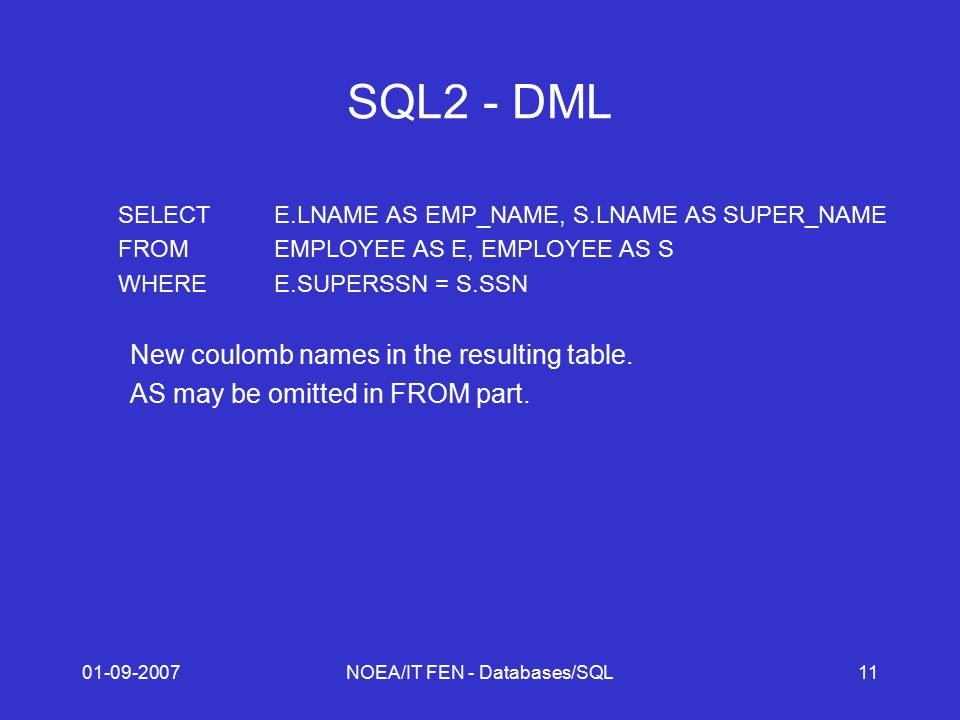 01-09-2007NOEA/IT FEN - Databases/SQL11 SQL2 - DML SELECTE.LNAME AS EMP_NAME, S.LNAME AS SUPER_NAME FROMEMPLOYEE AS E, EMPLOYEE AS S WHEREE.SUPERSSN =