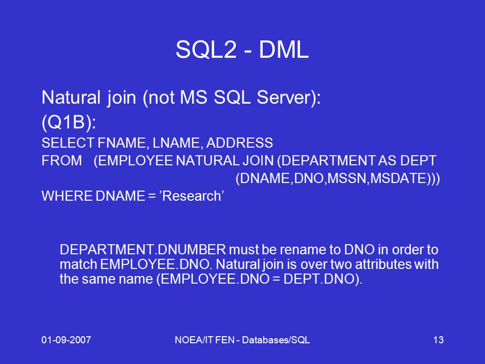 01-09-2007NOEA/IT FEN - Databases/SQL13 SQL2 - DML Natural join (not MS SQL Server): (Q1B): SELECT FNAME, LNAME, ADDRESS FROM (EMPLOYEE NATURAL JOIN (DEPARTMENT AS DEPT (DNAME,DNO,MSSN,MSDATE))) WHERE DNAME = 'Research' DEPARTMENT.DNUMBER must be rename to DNO in order to match EMPLOYEE.DNO.