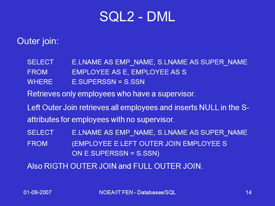 01-09-2007NOEA/IT FEN - Databases/SQL14 SQL2 - DML Outer join: SELECTE.LNAME AS EMP_NAME, S.LNAME AS SUPER_NAME FROMEMPLOYEE AS E, EMPLOYEE AS S WHEREE.SUPERSSN = S.SSN Retrieves only employees who have a supervisor.