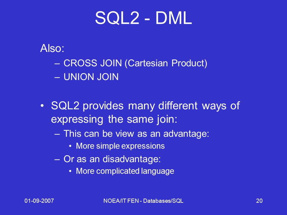 01-09-2007NOEA/IT FEN - Databases/SQL20 SQL2 - DML Also: –CROSS JOIN (Cartesian Product) –UNION JOIN SQL2 provides many different ways of expressing t