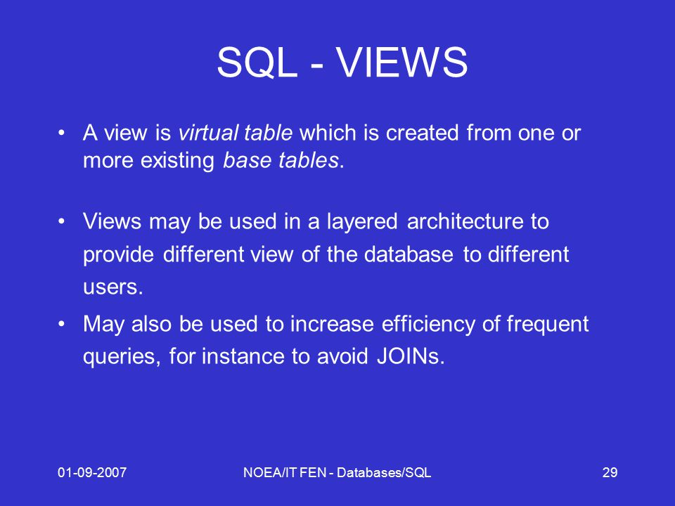 01-09-2007NOEA/IT FEN - Databases/SQL29 SQL - VIEWS A view is virtual table which is created from one or more existing base tables.