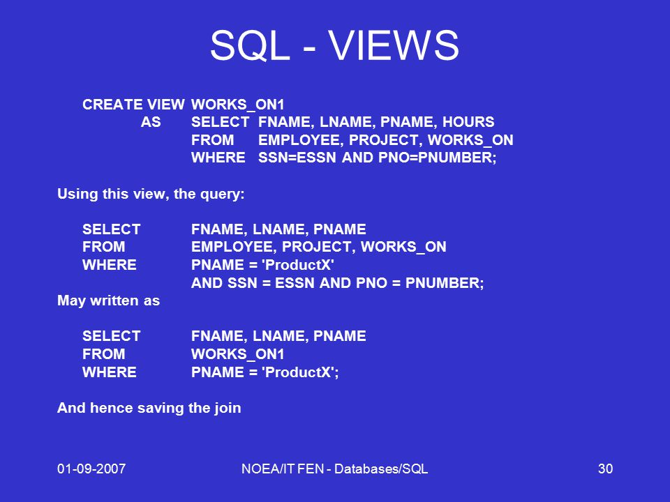 01-09-2007NOEA/IT FEN - Databases/SQL30 SQL - VIEWS CREATE VIEWWORKS_ON1 AS SELECTFNAME, LNAME, PNAME, HOURS FROMEMPLOYEE, PROJECT, WORKS_ON WHERESSN=