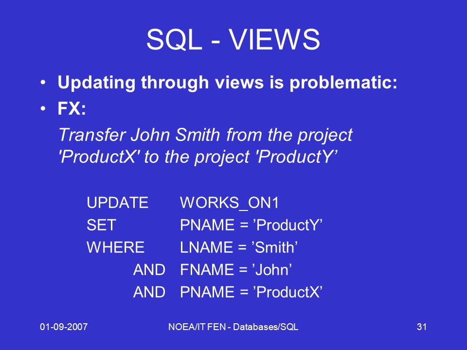 01-09-2007NOEA/IT FEN - Databases/SQL31 SQL - VIEWS Updating through views is problematic: FX: Transfer John Smith from the project ProductX to the project ProductY' UPDATEWORKS_ON1 SETPNAME = 'ProductY' WHERELNAME = 'Smith' ANDFNAME = 'John' ANDPNAME = 'ProductX'